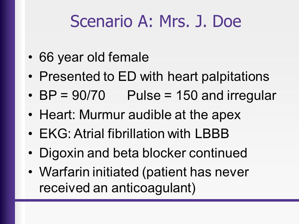 Scenario A: Mrs. J. Doe 66 year old female Presented to ED with heart palpitations BP = 90/70 Pulse = 150 and irregular Heart: Murmur audible at the a