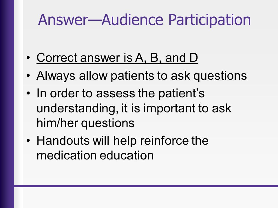AnswerAudience Participation Correct answer is A, B, and D Always allow patients to ask questions In order to assess the patients understanding, it is