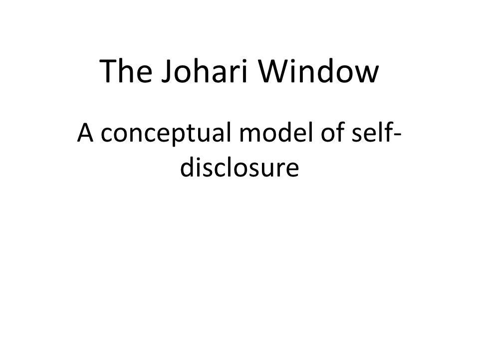 The Johari Window A conceptual model of self- disclosure