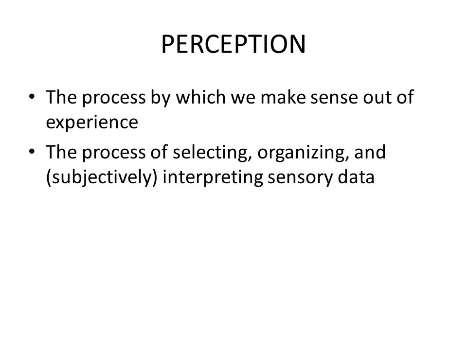 PERCEPTION The process by which we make sense out of experience The process of selecting, organizing, and (subjectively) interpreting sensory data