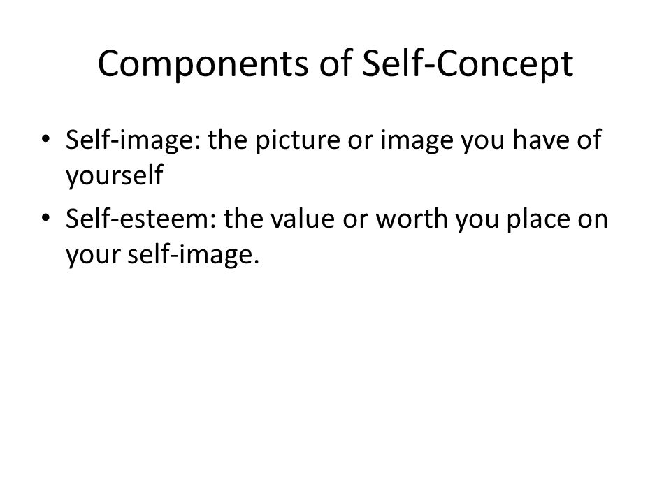 Components of Self-Concept Self-image: the picture or image you have of yourself Self-esteem: the value or worth you place on your self-image.