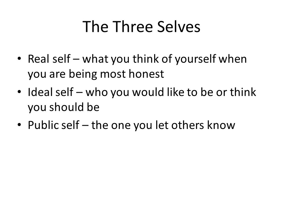 The Three Selves Real self – what you think of yourself when you are being most honest Ideal self – who you would like to be or think you should be Pu