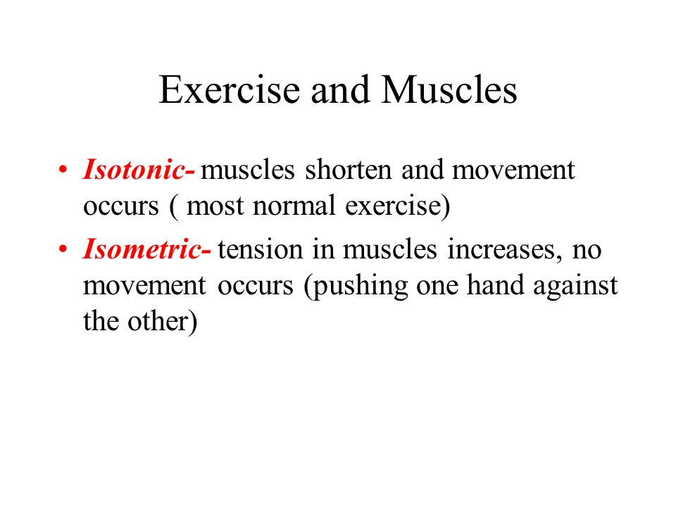Exercise and Muscles Isotonic- muscles shorten and movement occurs ( most normal exercise) Isometric- tension in muscles increases, no movement occurs
