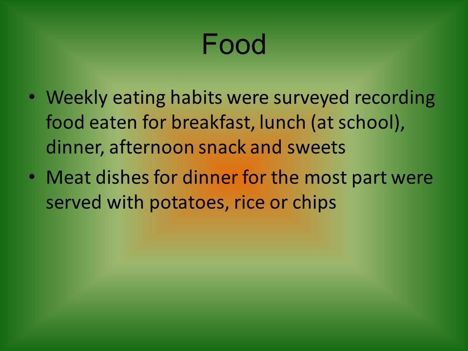Food Weekly eating habits were surveyed recording food eaten for breakfast, lunch (at school), dinner, afternoon snack and sweets Meat dishes for dinn