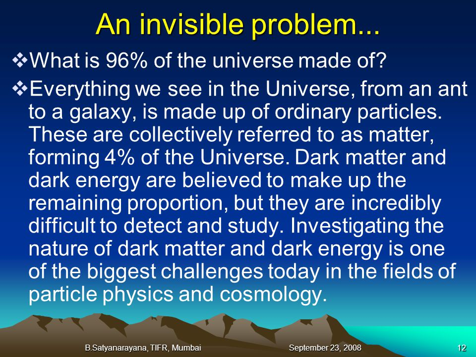 B.Satyanarayana, TIFR, Mumbai September 23, 200812 An invisible problem... What is 96% of the universe made of? Everything we see in the Universe, fro