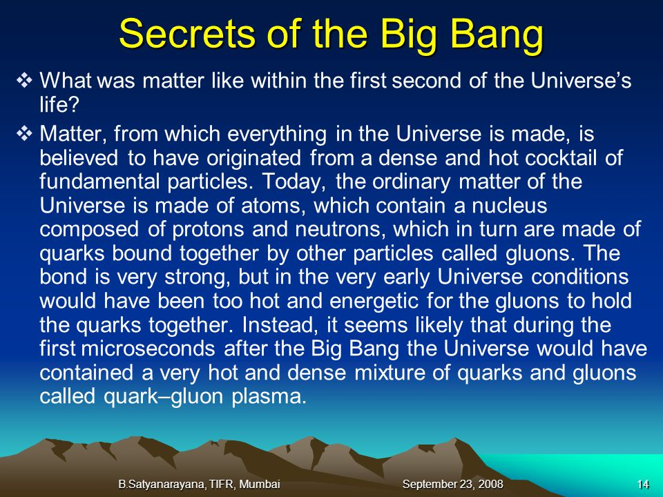 B.Satyanarayana, TIFR, Mumbai September 23, 200814 Secrets of the Big Bang What was matter like within the first second of the Universes life? Matter,