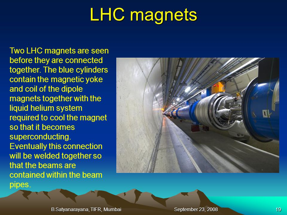 B.Satyanarayana, TIFR, Mumbai September 23, 200819 LHC magnets Two LHC magnets are seen before they are connected together. The blue cylinders contain