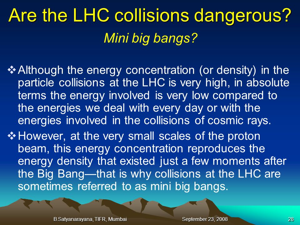 B.Satyanarayana, TIFR, Mumbai September 23, 200828 Are the LHC collisions dangerous? Mini big bangs? Although the energy concentration (or density) in