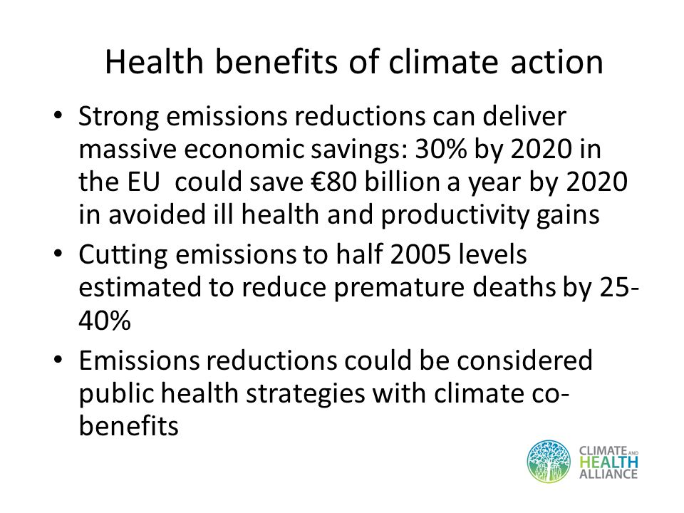 Strong emissions reductions can deliver massive economic savings: 30% by 2020 in the EU could save 80 billion a year by 2020 in avoided ill health and productivity gains Cutting emissions to half 2005 levels estimated to reduce premature deaths by 25- 40% Emissions reductions could be considered public health strategies with climate co- benefits Health benefits of climate action