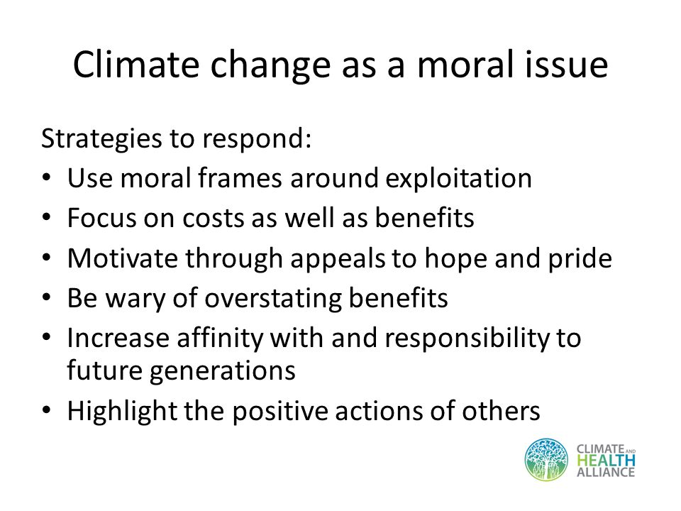 Climate change as a moral issue Strategies to respond: Use moral frames around exploitation Focus on costs as well as benefits Motivate through appeals to hope and pride Be wary of overstating benefits Increase affinity with and responsibility to future generations Highlight the positive actions of others