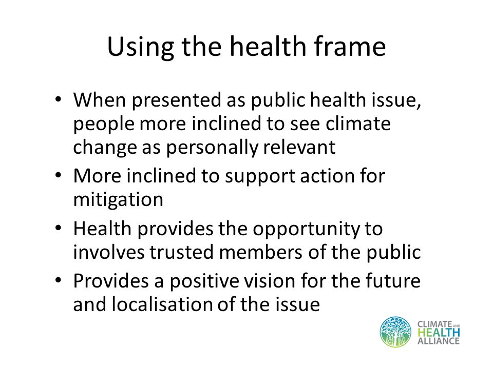 Using the health frame When presented as public health issue, people more inclined to see climate change as personally relevant More inclined to support action for mitigation Health provides the opportunity to involves trusted members of the public Provides a positive vision for the future and localisation of the issue