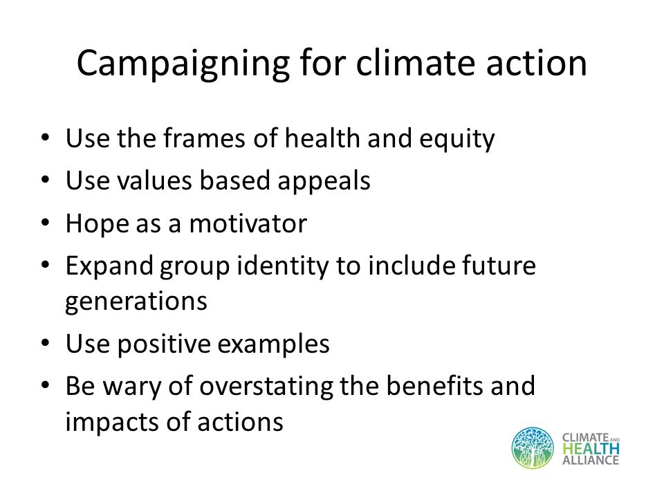 Campaigning for climate action Use the frames of health and equity Use values based appeals Hope as a motivator Expand group identity to include future generations Use positive examples Be wary of overstating the benefits and impacts of actions