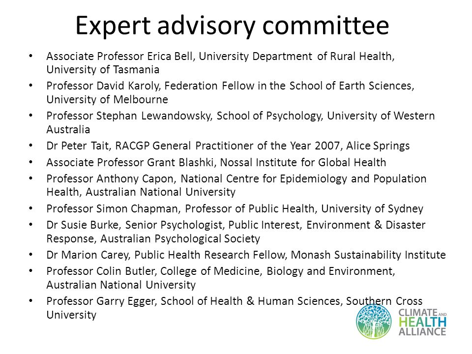 Expert advisory committee Associate Professor Erica Bell, University Department of Rural Health, University of Tasmania Professor David Karoly, Federation Fellow in the School of Earth Sciences, University of Melbourne Professor Stephan Lewandowsky, School of Psychology, University of Western Australia Dr Peter Tait, RACGP General Practitioner of the Year 2007, Alice Springs Associate Professor Grant Blashki, Nossal Institute for Global Health Professor Anthony Capon, National Centre for Epidemiology and Population Health, Australian National University Professor Simon Chapman, Professor of Public Health, University of Sydney Dr Susie Burke, Senior Psychologist, Public Interest, Environment & Disaster Response, Australian Psychological Society Dr Marion Carey, Public Health Research Fellow, Monash Sustainability Institute Professor Colin Butler, College of Medicine, Biology and Environment, Australian National University Professor Garry Egger, School of Health & Human Sciences, Southern Cross University