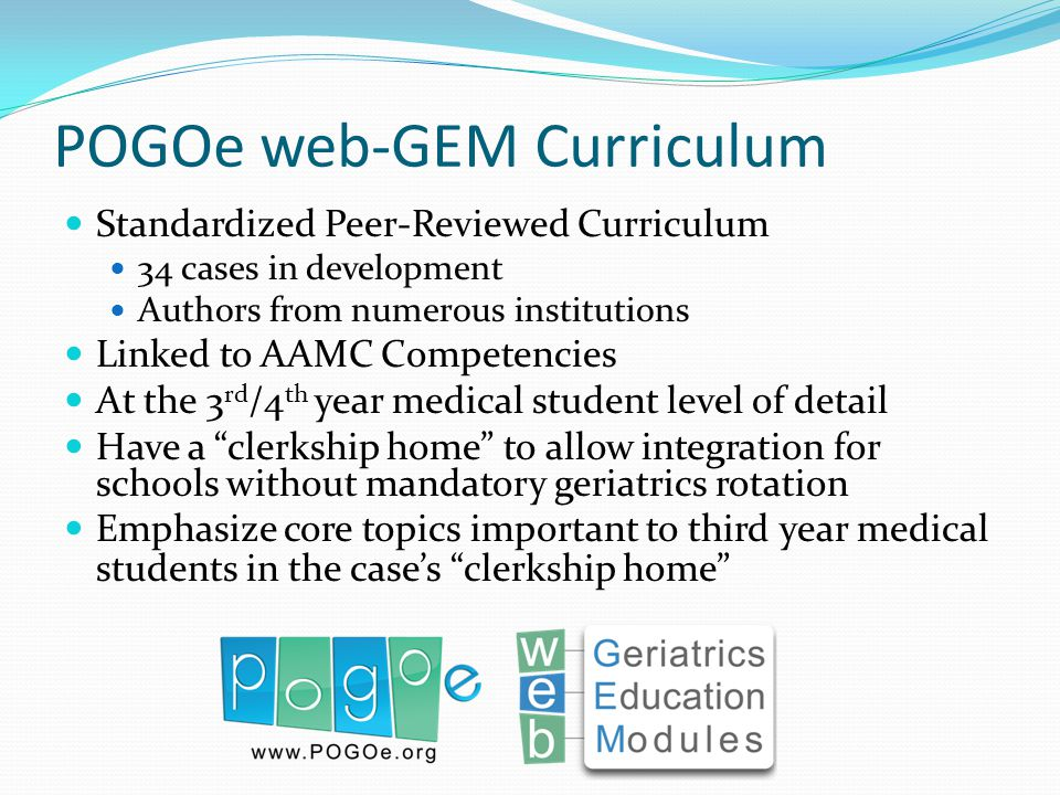 POGOe web-GEM Curriculum Standardized Peer-Reviewed Curriculum 34 cases in development Authors from numerous institutions Linked to AAMC Competencies At the 3 rd /4 th year medical student level of detail Have a clerkship home to allow integration for schools without mandatory geriatrics rotation Emphasize core topics important to third year medical students in the cases clerkship home