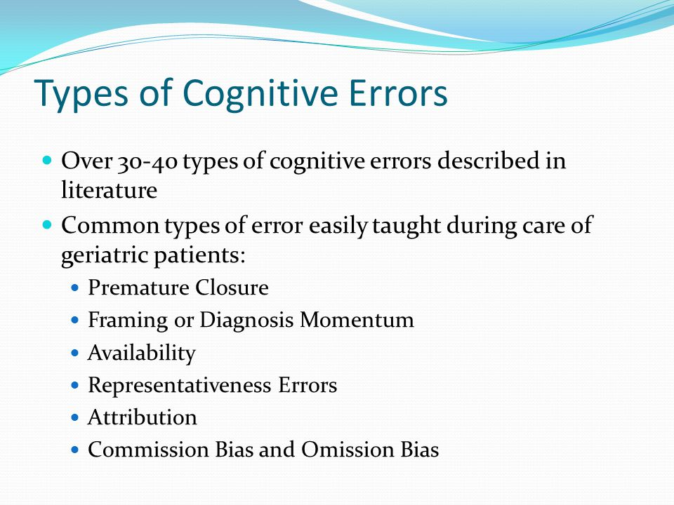 Types of Cognitive Errors Over 30-40 types of cognitive errors described in literature Common types of error easily taught during care of geriatric patients: Premature Closure Framing or Diagnosis Momentum Availability Representativeness Errors Attribution Commission Bias and Omission Bias