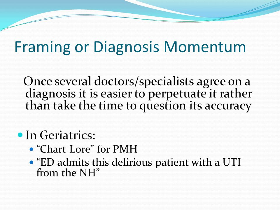 Framing or Diagnosis Momentum Once several doctors/specialists agree on a diagnosis it is easier to perpetuate it rather than take the time to question its accuracy In Geriatrics: Chart Lore for PMH ED admits this delirious patient with a UTI from the NH