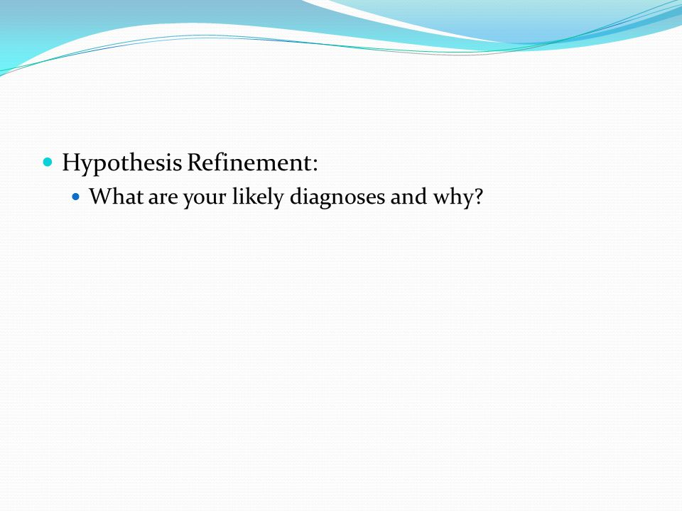 Hypothesis Refinement: What are your likely diagnoses and why