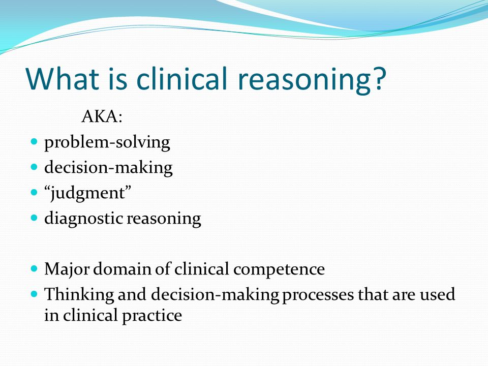 Two Major Types of Clinical Reasoning Analytic (hypothetico-deductive) What is generally emphasized in teaching Bayes theorem EBM Generation of rules Non-analytic Illness Scripts Pattern recognition Experience Subconscious/automatic Figures from: Eva KW.