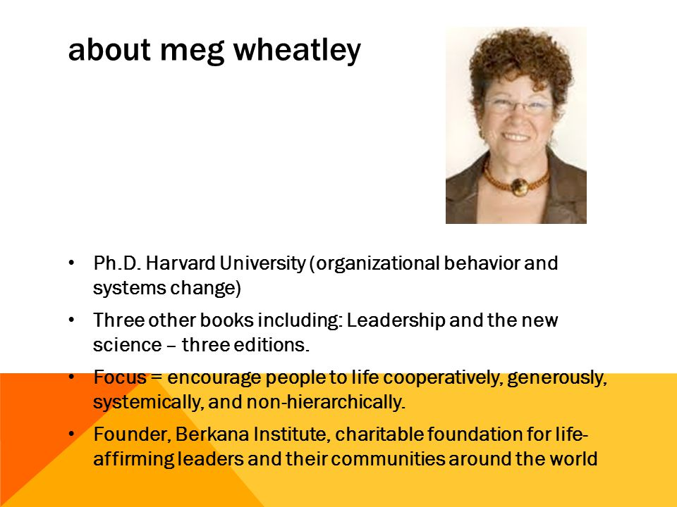 about meg wheatley Ph.D. Harvard University (organizational behavior and systems change) Three other books including: Leadership and the new science –
