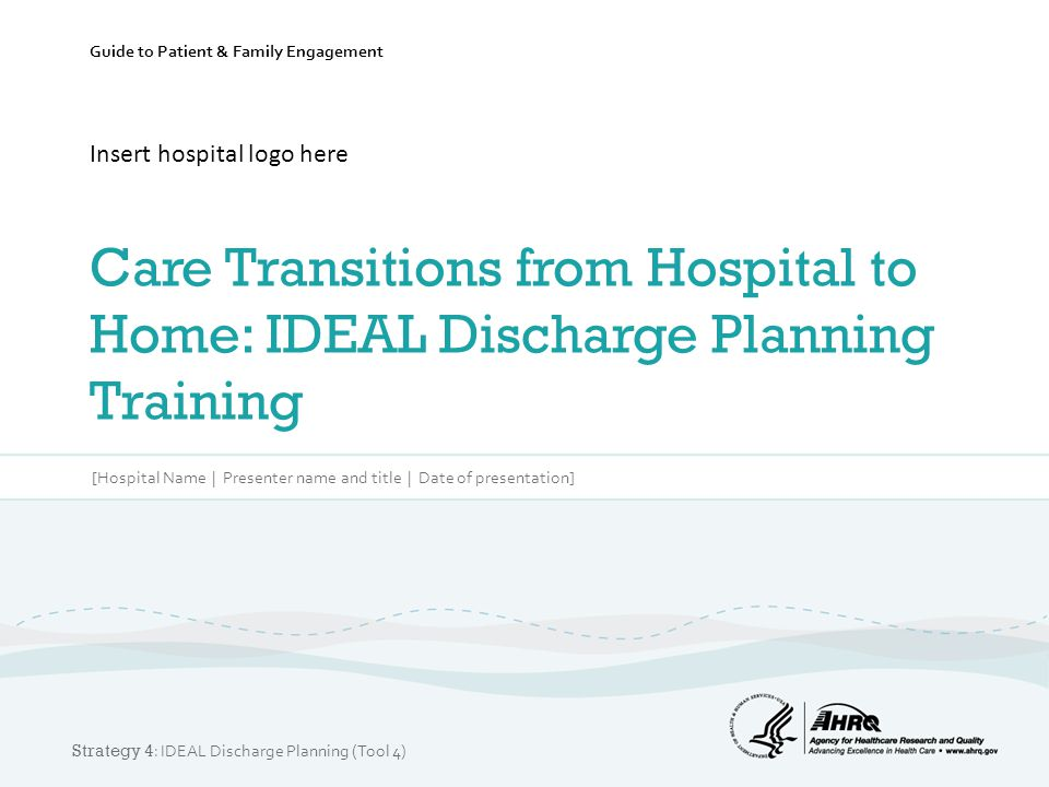 Guide to Patient & Family Engagement Insert hospital logo here Care Transitions from Hospital to Home: IDEAL Discharge Planning Training [Hospital Nam