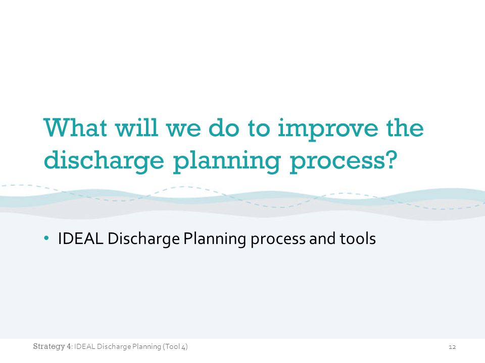 What will we do to improve the discharge planning process? IDEAL Discharge Planning process and tools 12 Strategy 4 : IDEAL Discharge Planning (Tool 4