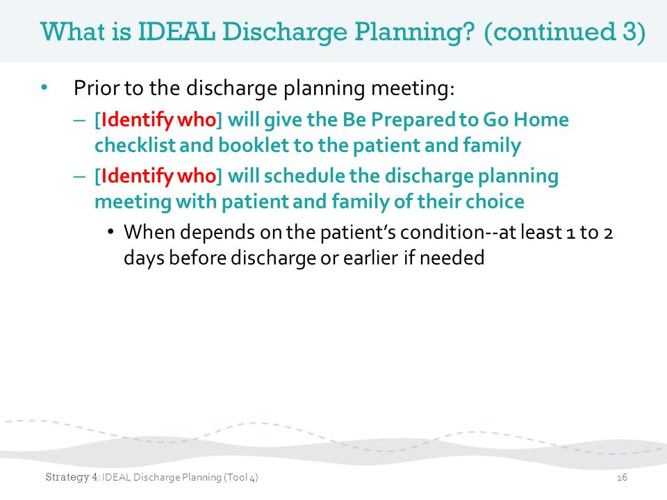 What is IDEAL Discharge Planning? (continued 3) Prior to the discharge planning meeting: – [Identify who] will give the Be Prepared to Go Home checkli