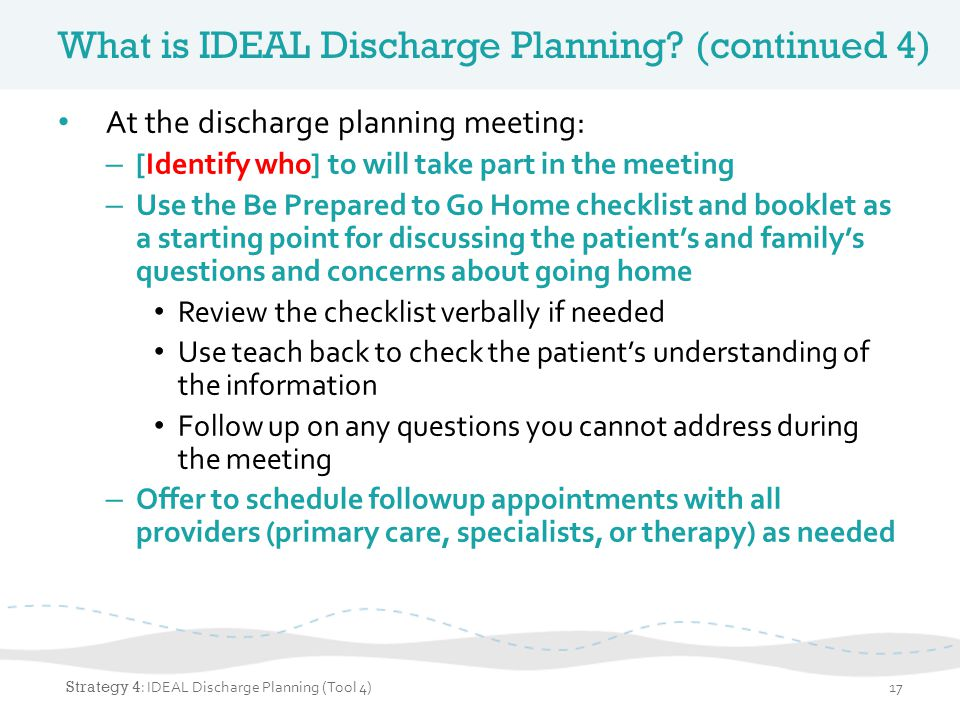 What is IDEAL Discharge Planning? (continued 4) At the discharge planning meeting: – [Identify who] to will take part in the meeting – Use the Be Prep