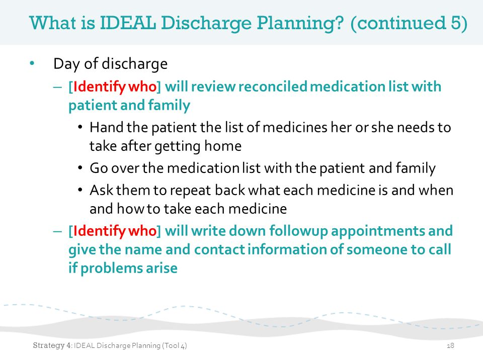 What is IDEAL Discharge Planning? (continued 5) Day of discharge – [Identify who] will review reconciled medication list with patient and family Hand