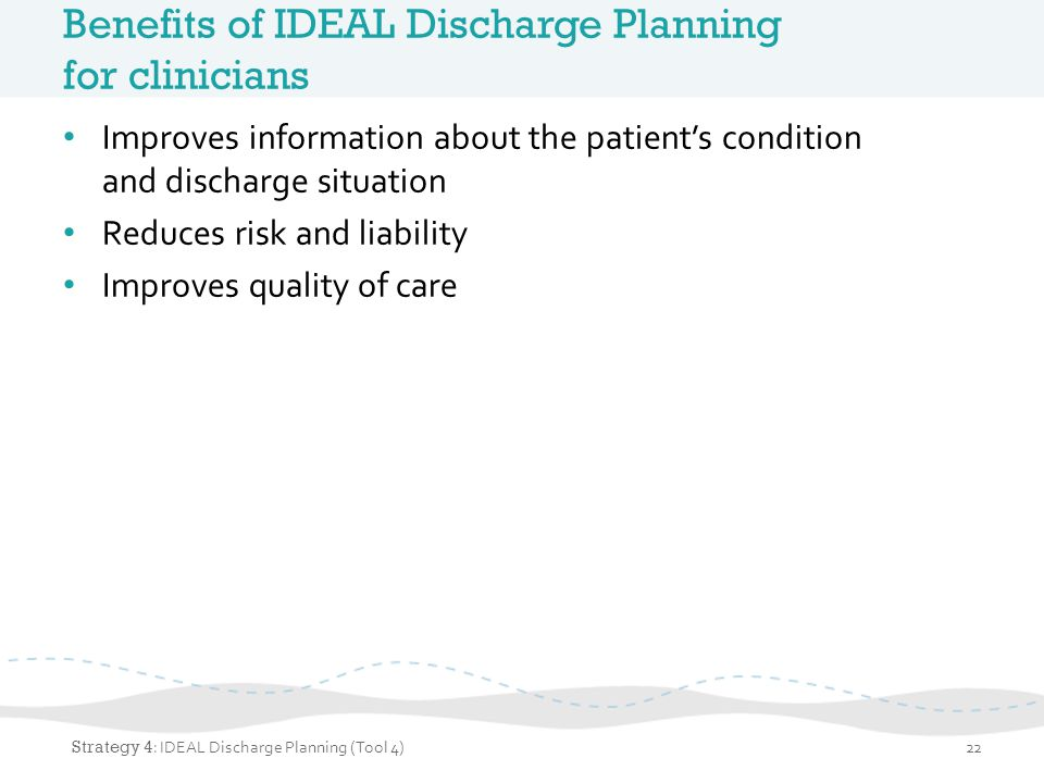 Benefits of IDEAL Discharge Planning for clinicians Improves information about the patients condition and discharge situation Reduces risk and liabili
