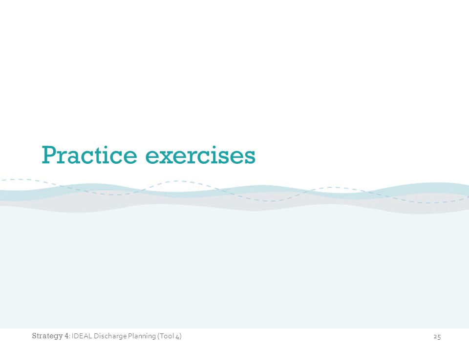 Practice exercises 25 Strategy 4 : IDEAL Discharge Planning (Tool 4)