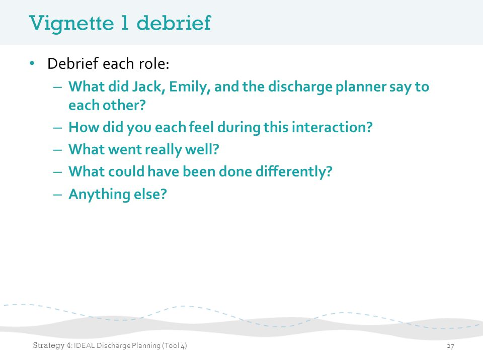 Vignette 1 debrief Debrief each role: – What did Jack, Emily, and the discharge planner say to each other? – How did you each feel during this interac