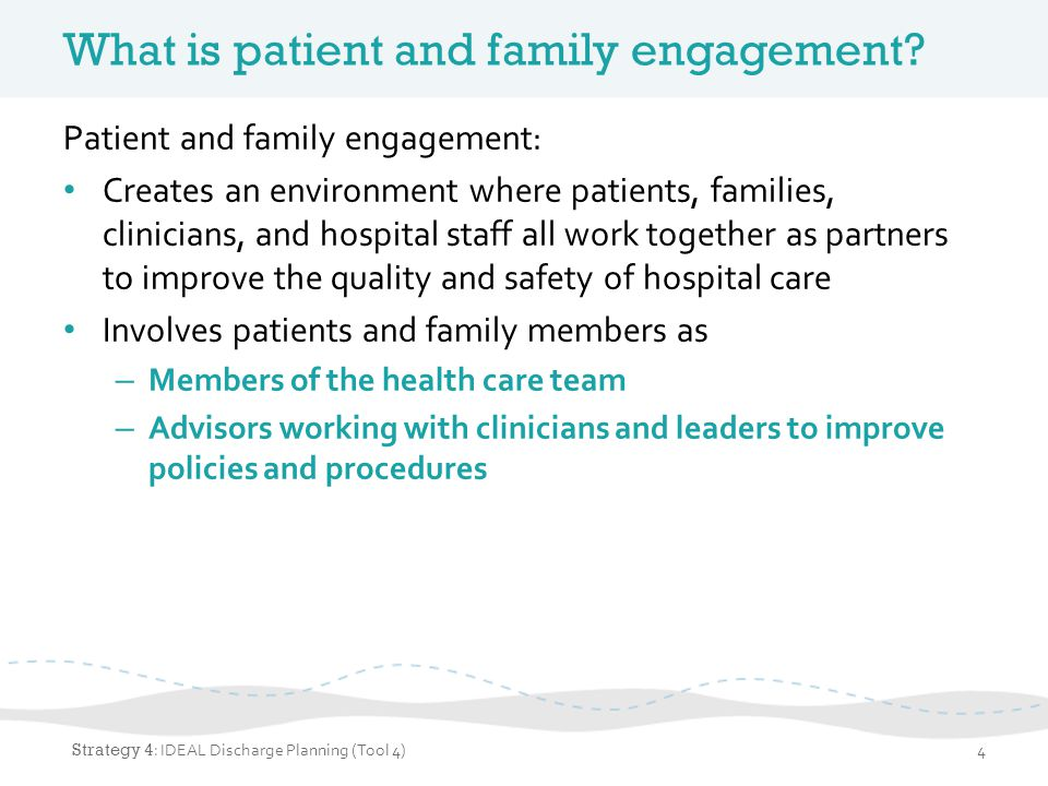 Patient- and family-centered care Patient and family engagement is an important part of providing patient- and family-centered care Core concepts of patient- and family-centered care: – Dignity and respect – Information sharing – Involvement – Collaboration Strategy 4 : IDEAL Discharge Planning (Tool 4)5