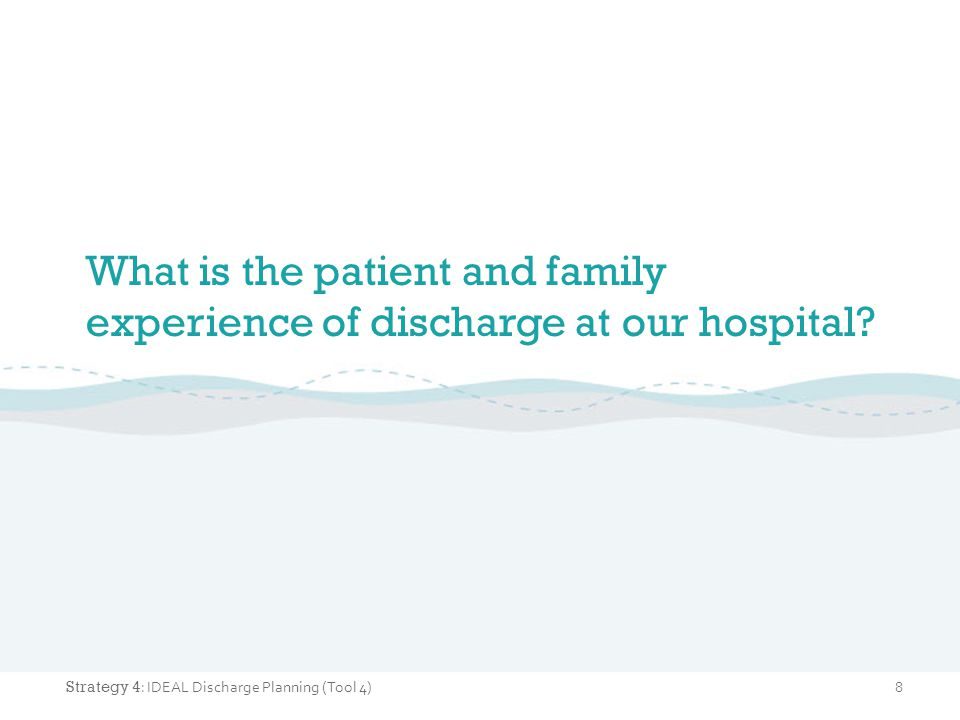 What is the patient and family experience of discharge at our hospital? 8 Strategy 4 : IDEAL Discharge Planning (Tool 4)