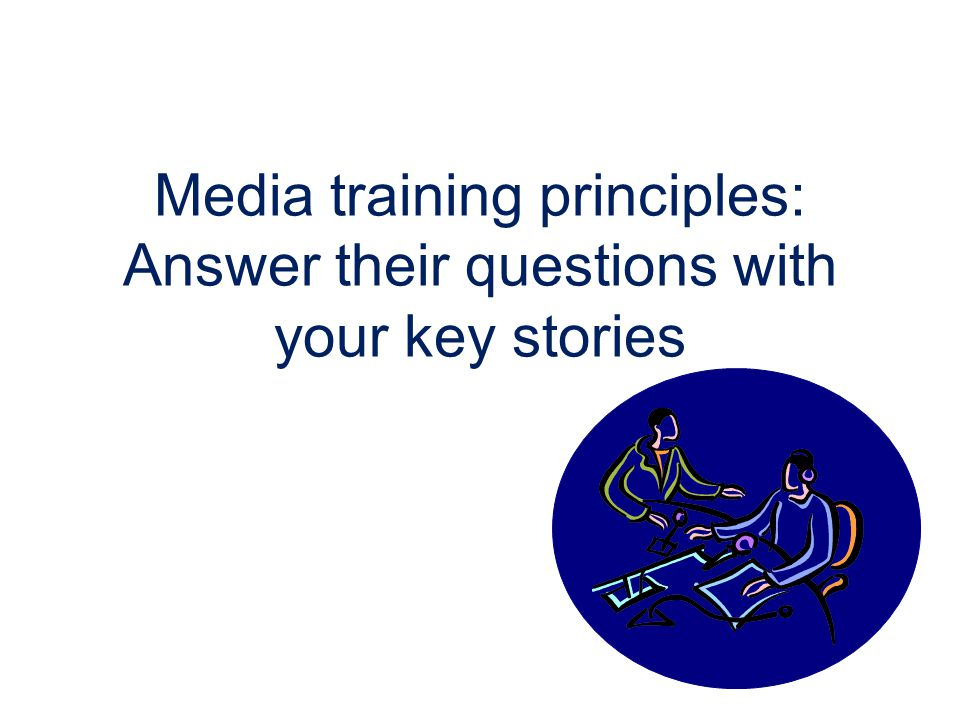 Media training principles: Answer their questions with your key stories