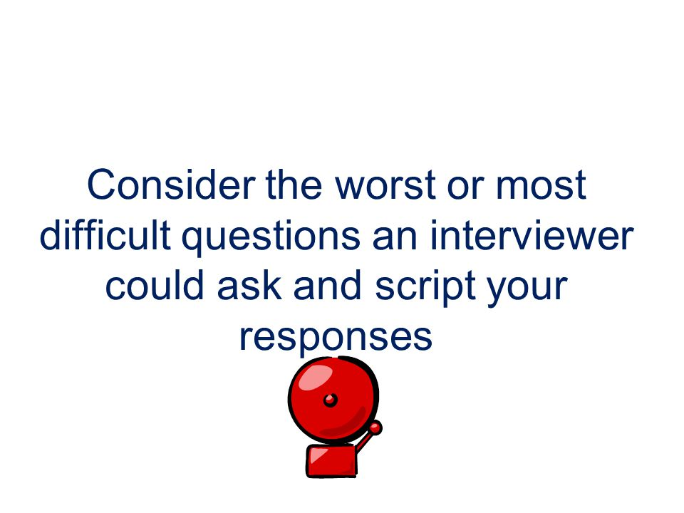 Consider the worst or most difficult questions an interviewer could ask and script your responses