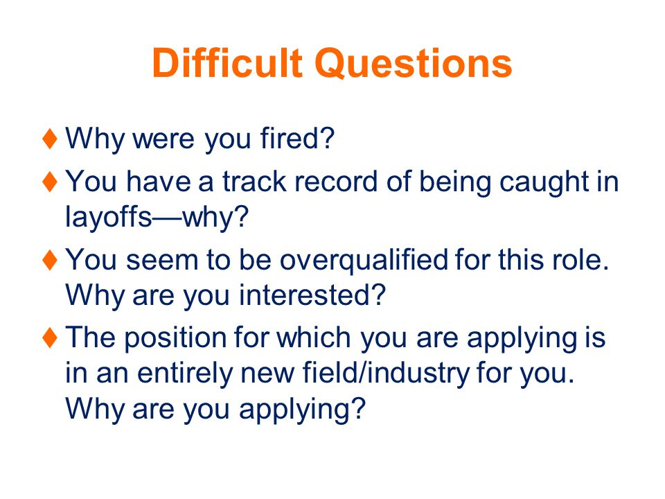 Difficult Questions Why were you fired. You have a track record of being caught in layoffswhy.