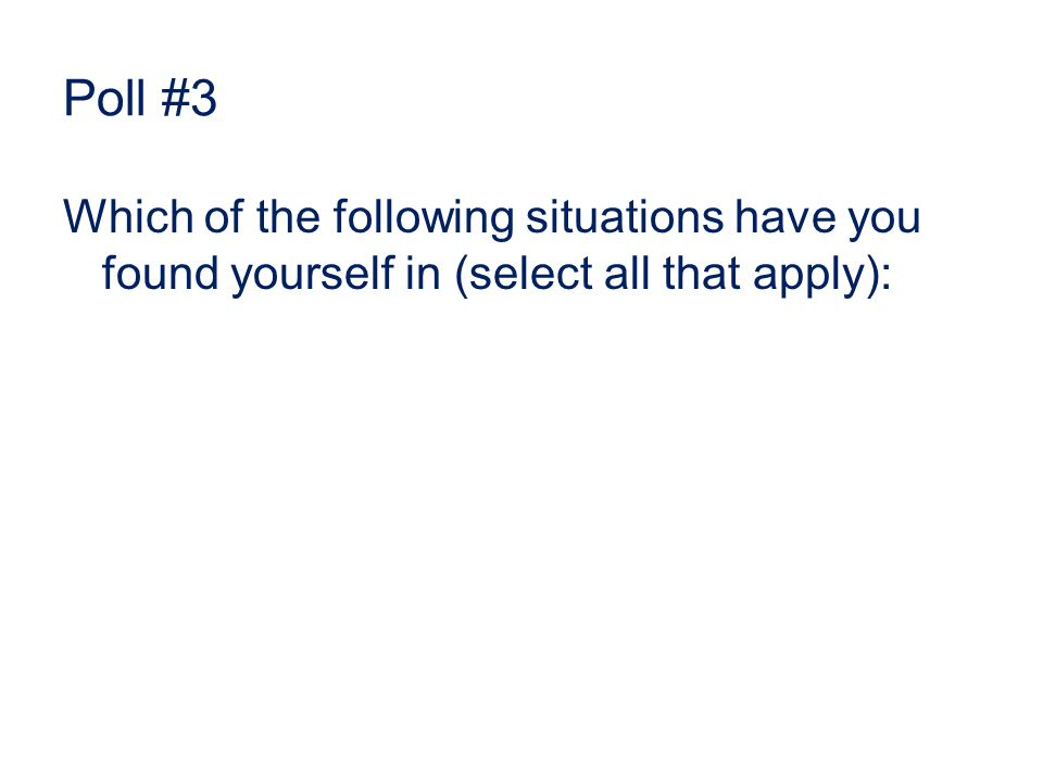 Poll #3 Which of the following situations have you found yourself in (select all that apply):