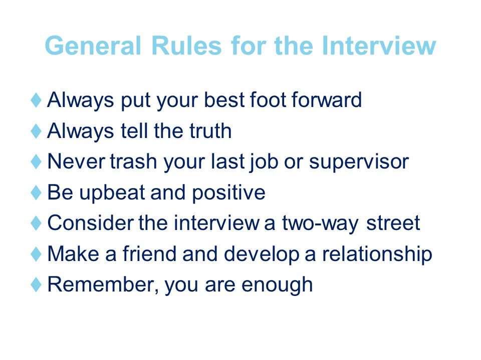 General Rules for the Interview Always put your best foot forward Always tell the truth Never trash your last job or supervisor Be upbeat and positive Consider the interview a two-way street Make a friend and develop a relationship Remember, you are enough