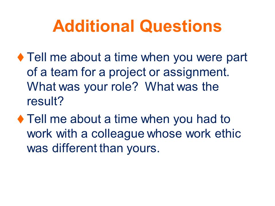 Additional Questions Tell me about a time when you were part of a team for a project or assignment.