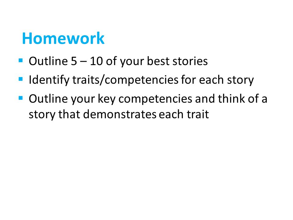Homework Outline 5 – 10 of your best stories Identify traits/competencies for each story Outline your key competencies and think of a story that demonstrates each trait