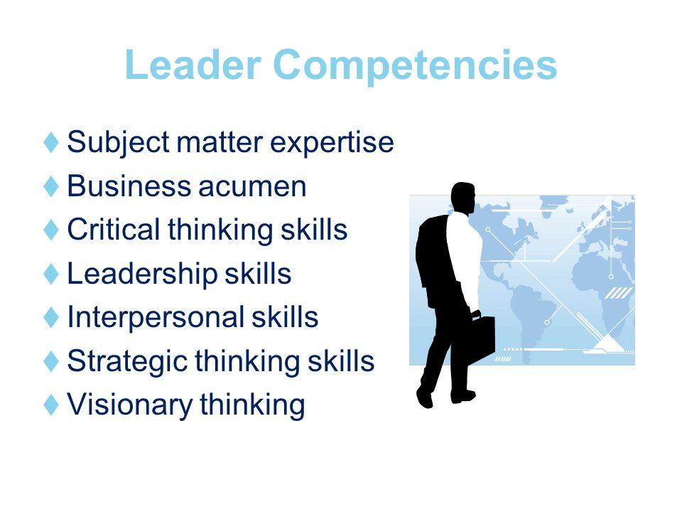 Leader Competencies Subject matter expertise Business acumen Critical thinking skills Leadership skills Interpersonal skills Strategic thinking skills Visionary thinking