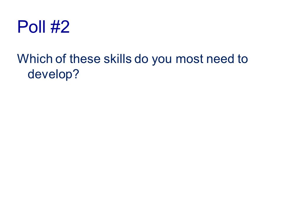 Poll #2 Which of these skills do you most need to develop