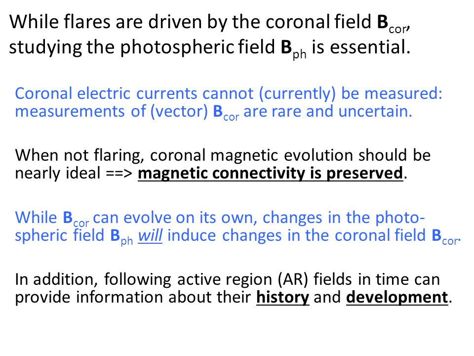 While flares are driven by the coronal field B cor, studying the photospheric field B ph is essential. Coronal electric currents cannot (currently) be