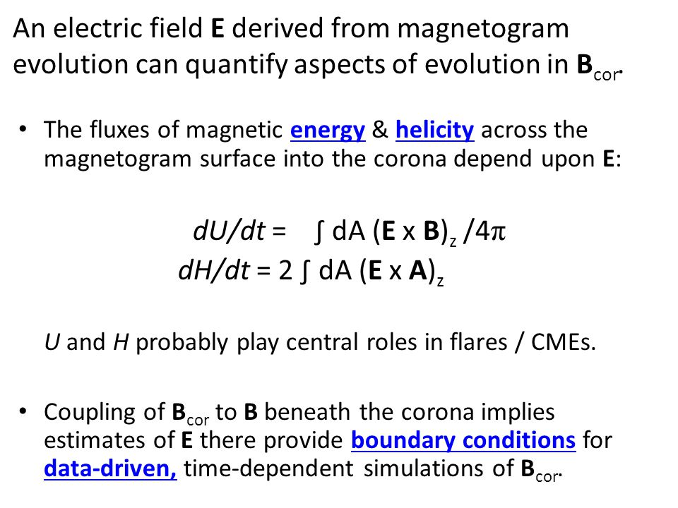 An electric field E derived from magnetogram evolution can quantify aspects of evolution in B cor. The fluxes of magnetic energy & helicity across the