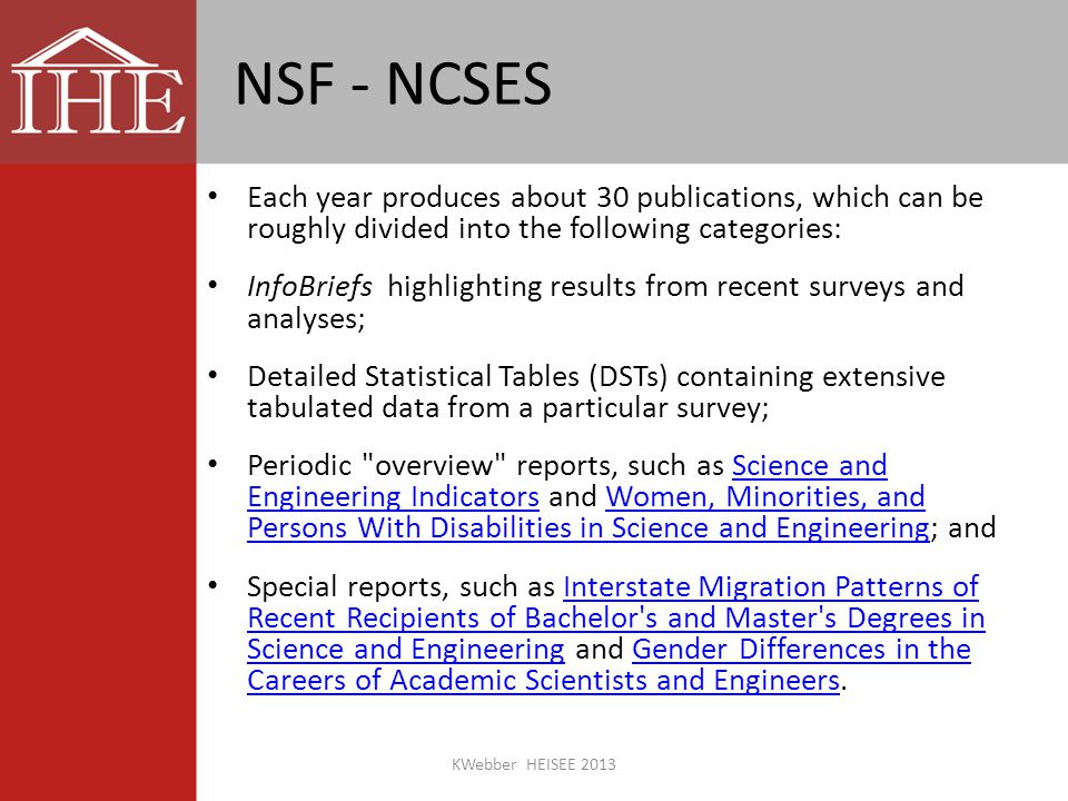 NSF - NCSES Each year produces about 30 publications, which can be roughly divided into the following categories: InfoBriefs highlighting results from recent surveys and analyses; Detailed Statistical Tables (DSTs) containing extensive tabulated data from a particular survey; Periodic overview reports, such as Science and Engineering Indicators and Women, Minorities, and Persons With Disabilities in Science and Engineering; andScience and Engineering IndicatorsWomen, Minorities, and Persons With Disabilities in Science and Engineering Special reports, such as Interstate Migration Patterns of Recent Recipients of Bachelor s and Master s Degrees in Science and Engineering and Gender Differences in the Careers of Academic Scientists and Engineers.Interstate Migration Patterns of Recent Recipients of Bachelor s and Master s Degrees in Science and EngineeringGender Differences in the Careers of Academic Scientists and Engineers KWebber HEISEE 2013