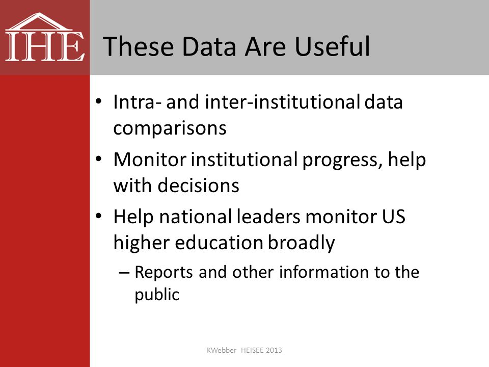 These Data Are Useful Intra- and inter-institutional data comparisons Monitor institutional progress, help with decisions Help national leaders monitor US higher education broadly – Reports and other information to the public KWebber HEISEE 2013