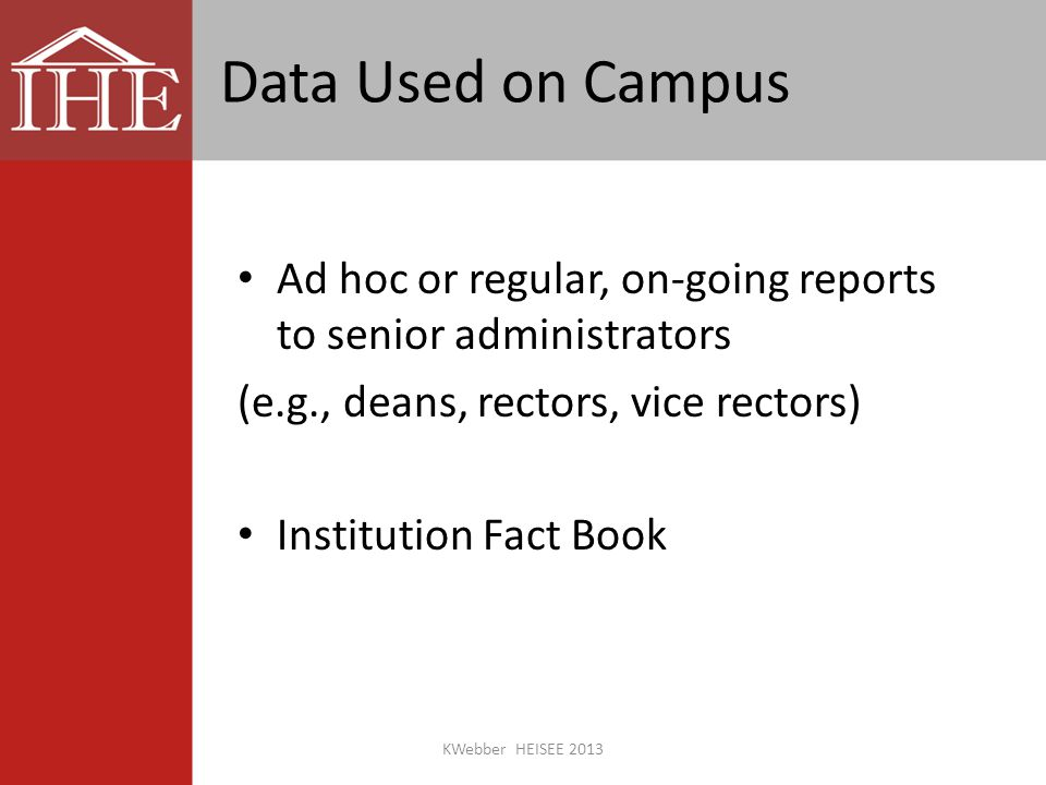 Data Used on Campus Ad hoc or regular, on-going reports to senior administrators (e.g., deans, rectors, vice rectors) Institution Fact Book KWebber HEISEE 2013