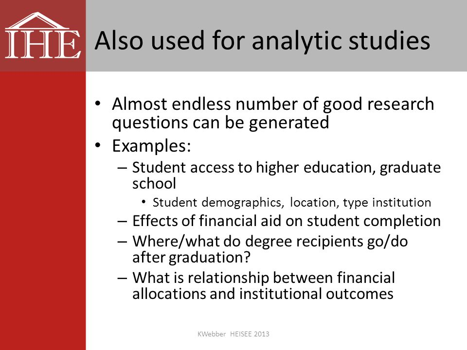 Also used for analytic studies Almost endless number of good research questions can be generated Examples: – Student access to higher education, graduate school Student demographics, location, type institution – Effects of financial aid on student completion – Where/what do degree recipients go/do after graduation.