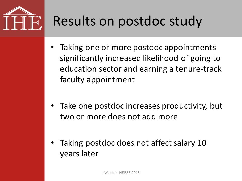 Results on postdoc study Taking one or more postdoc appointments significantly increased likelihood of going to education sector and earning a tenure-track faculty appointment Take one postdoc increases productivity, but two or more does not add more Taking postdoc does not affect salary 10 years later KWebber HEISEE 2013