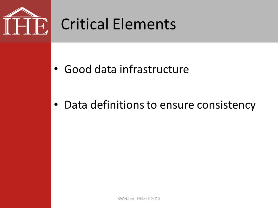 Critical Elements Good data infrastructure Data definitions to ensure consistency KWebber HEISEE 2013